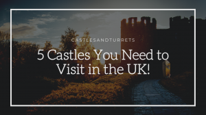 5 Castles You Need to Visit in the UK