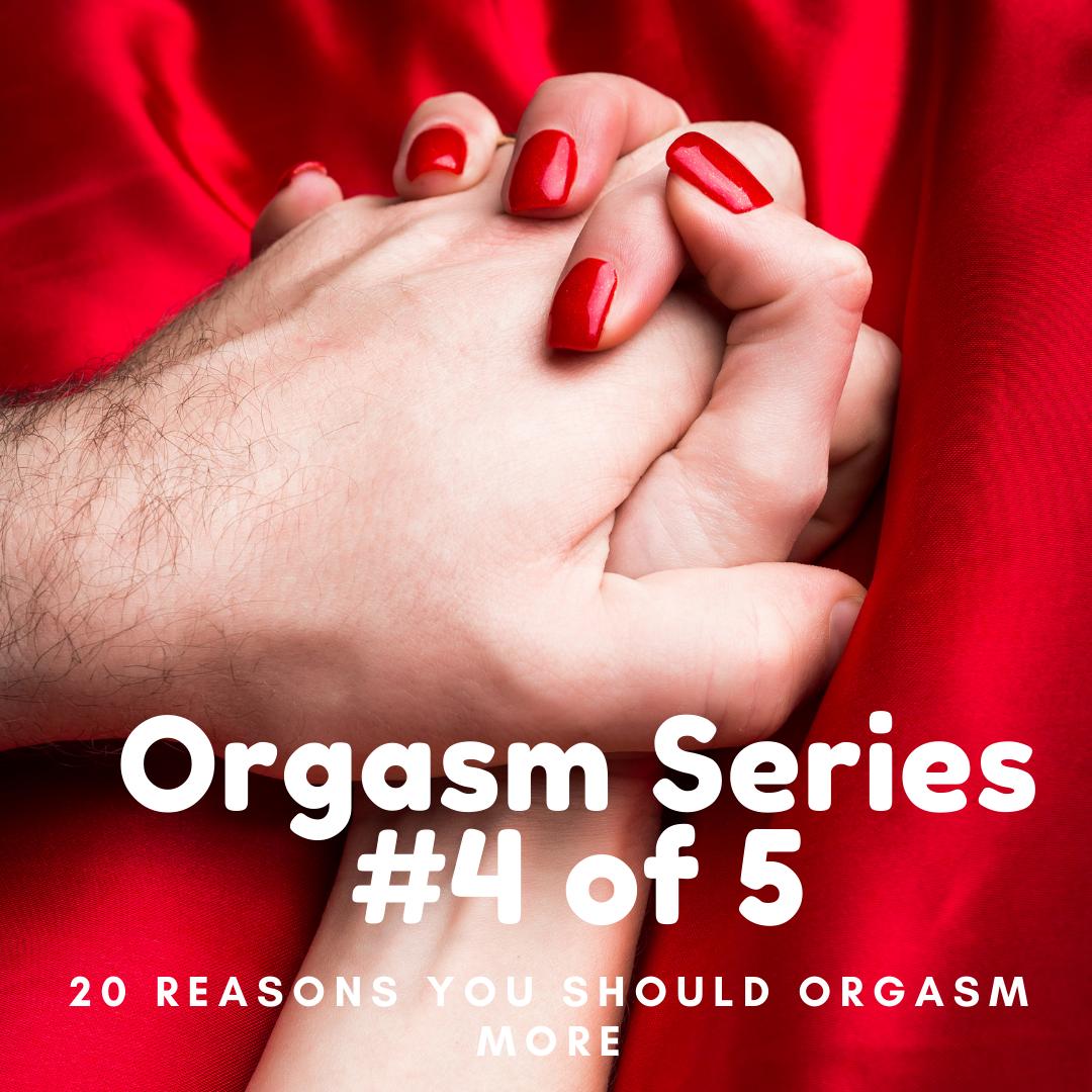 Orgasm Series #4 of 5; 20 Reasons You Should Orgasm More!