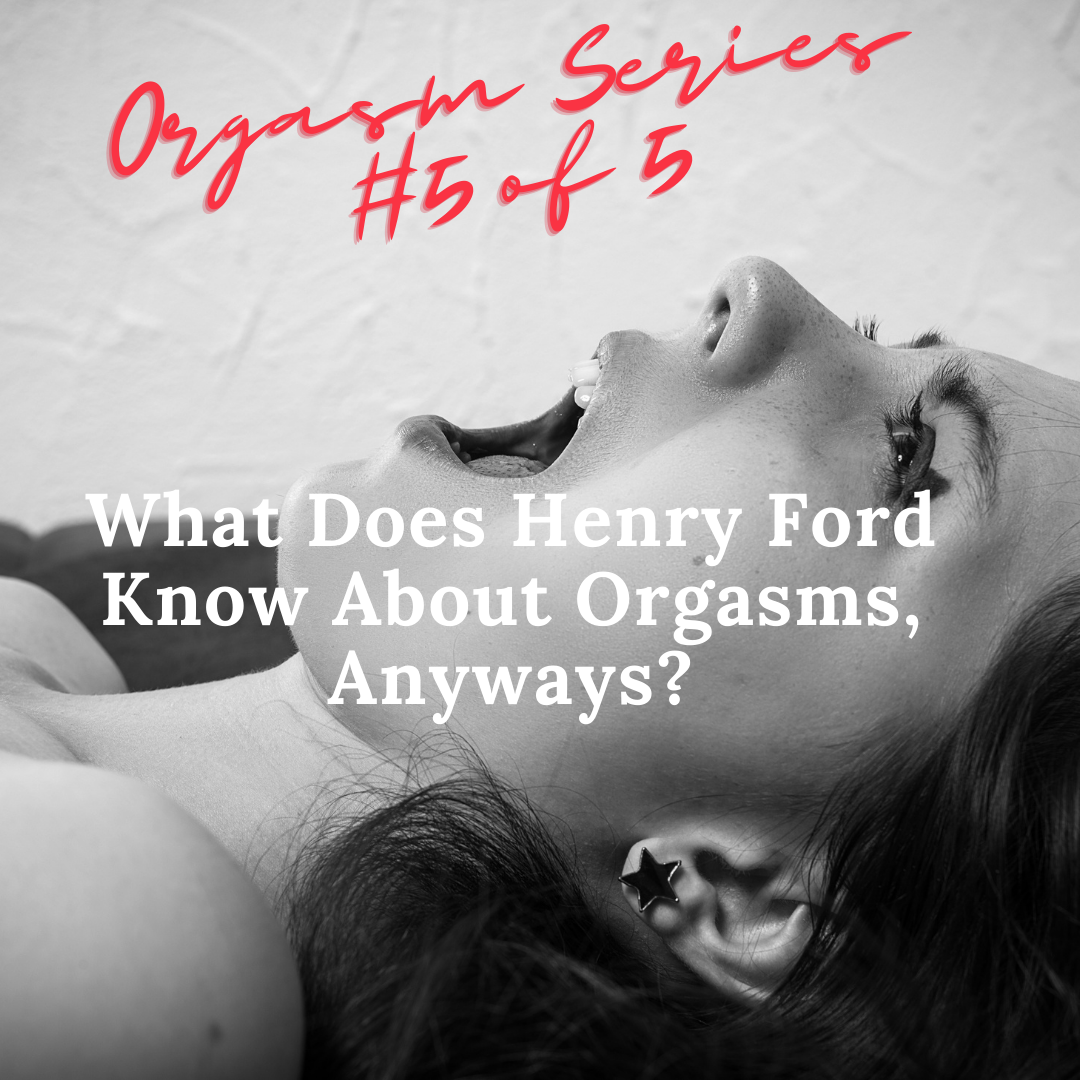 Orgasm Series #5 of 5; What Does Henry Ford Know About Orgasms, Anyways?