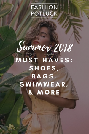 Summer 2018 Must-Haves: Shoes, Bags, Swimwear & More