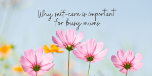 10 Minute Self-care   Why self-care is important for busy mums