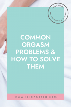 3 Common Orgasm Problems & How to Resolve Them