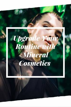 Upgrade Your Routine with Mineral Cosmetics