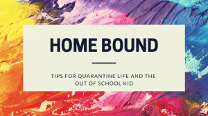Home Bound: Tips for Quarantine Life and the Out of School Kid